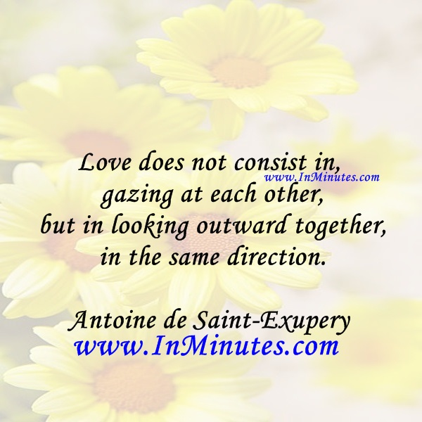 Love does not consist in gazing at each other, but in looking outward together in the same direction.Antoine de Saint-Exupery