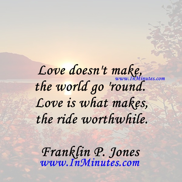 Love doesn't make the world go 'round. Love is what makes the ride worthwhile.Franklin P. Jones