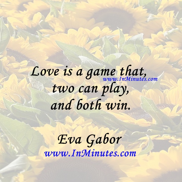 Love is a game that two can play and both win.Eva Gabor