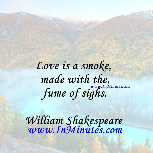 Love is a smoke made with the fume of sighs.William Shakespeare