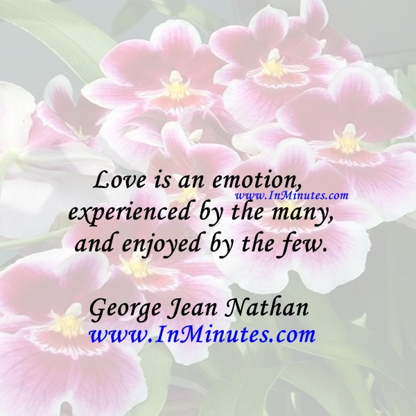 Love is an emotion experienced by the many and enjoyed by the few.George Jean Nathan