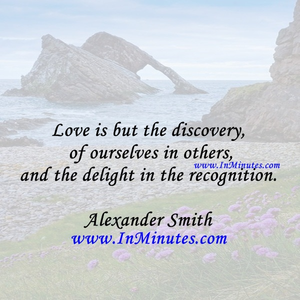 Love is but the discovery of ourselves in others, and the delight in the recognition.Alexander Smith