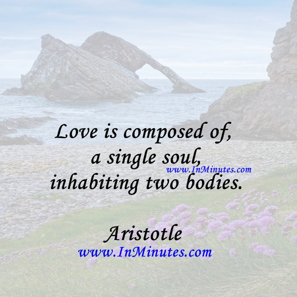 Love is composed of a single soul inhabiting two bodies.Aristotle