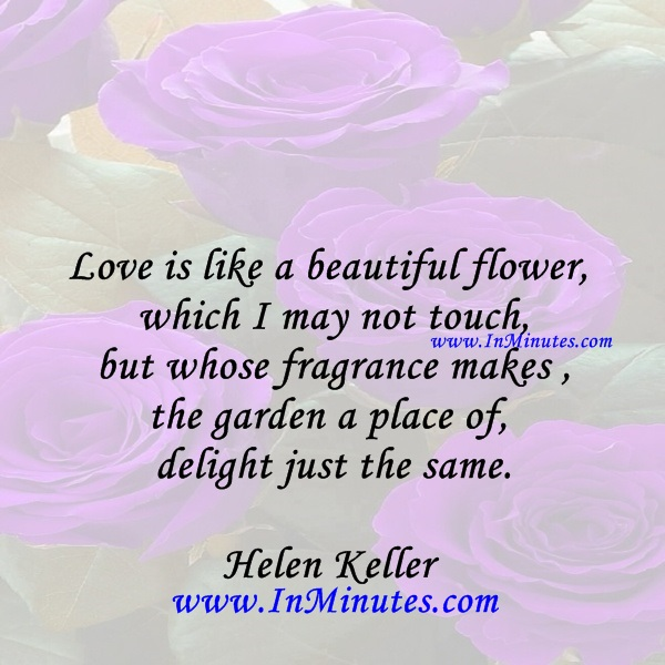 Love is like a beautiful flower which I may not touch, but whose fragrance makes the garden a place of delight just the same.Helen Keller