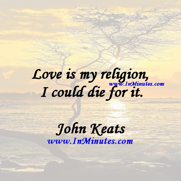 Love is my religion - I could die for it.John Keats