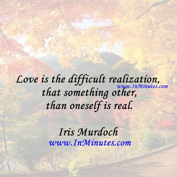 Love is the difficult realization that something other than oneself is real.Iris Murdoch