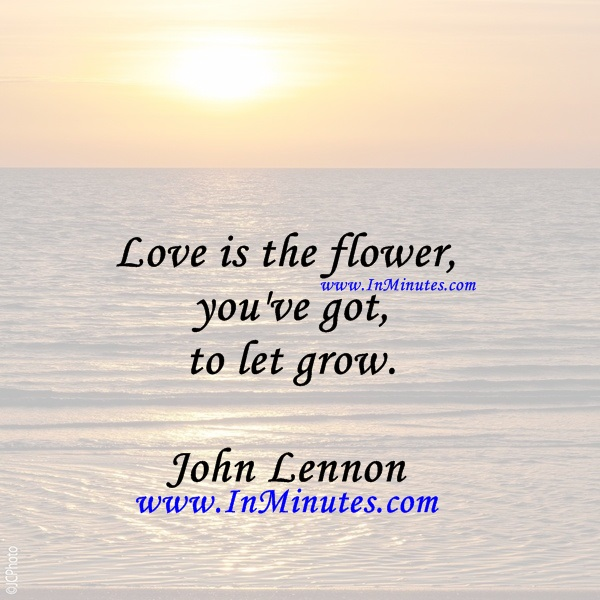 Love is the flower you've got to let grow.John Lennon