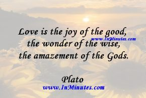 Love is the joy of the good, the wonder of the wise, the amazement of the Gods.Plato