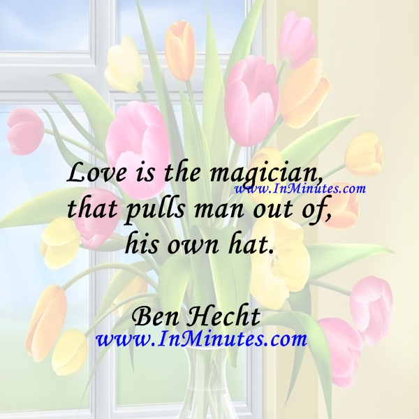 Love is the magician that pulls man out of his own hat.Ben Hecht