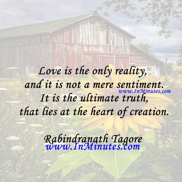 Love is the only reality and it is not a mere sentiment. It is the ultimate truth that lies at the heart of creation.Rabindranath Tagore