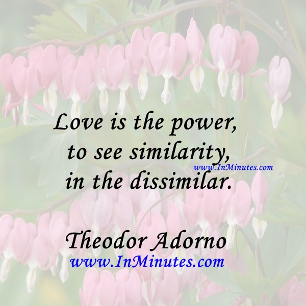 Love is the power to see similarity in the dissimilar.Theodor Adorno