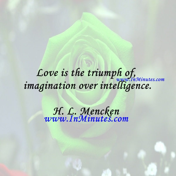 Love is the triumph of imagination over intelligence.H. L. Mencken