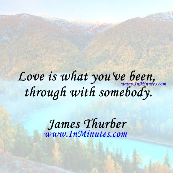Love is what you've been through with somebody.James Thurber