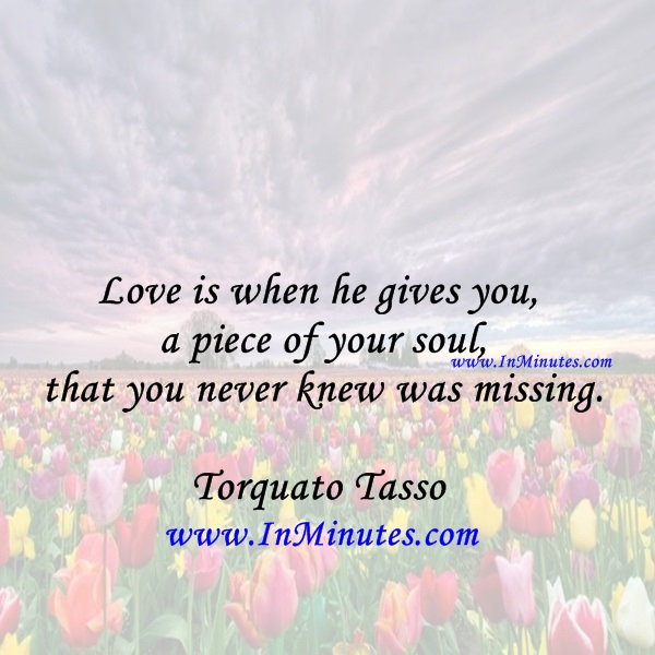 Love is when he gives you a piece of your soul, that you never knew was missing.Torquato Tasso