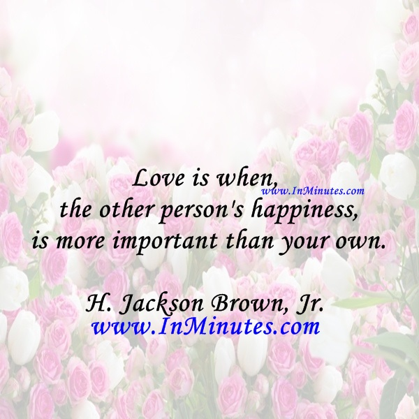 Love is when the other person's happiness is more important than your own.H. Jackson Brown, Jr.