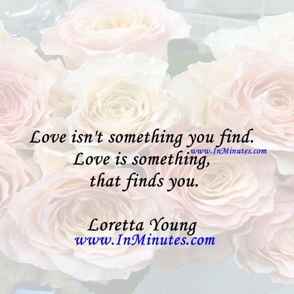 Love isn't something you find. Love is something that finds you.Loretta Young