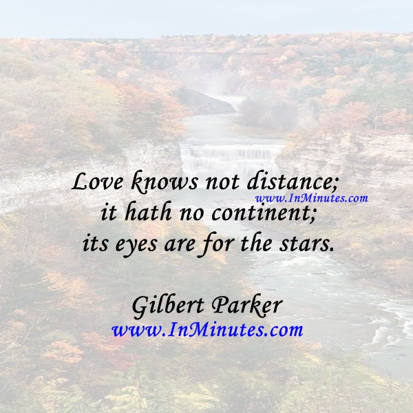 Love knows not distance; it hath no continent; its eyes are for the stars.Gilbert Parker