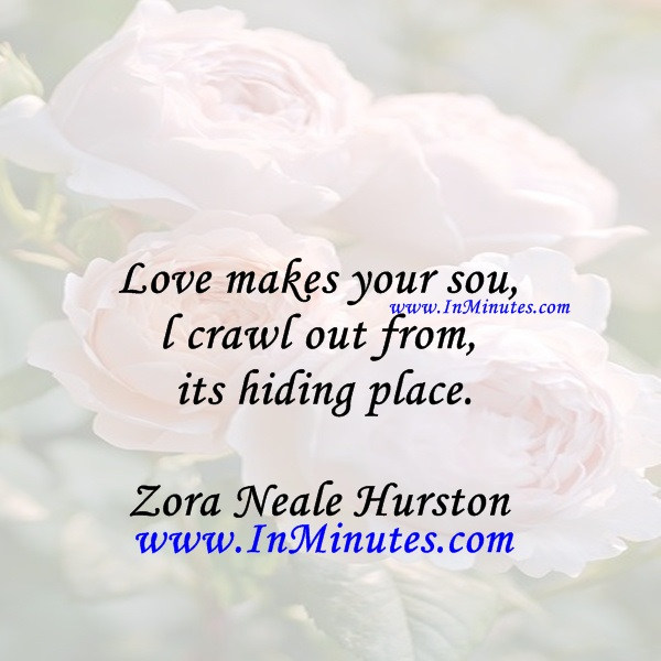Love makes your soul crawl out from its hiding place.Zora Neale Hurston