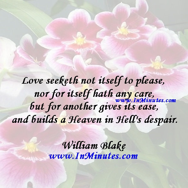 Love seeketh not itself to please, nor for itself hath any care, but for another gives its ease, and builds a Heaven in Hell's despair.William Blake
