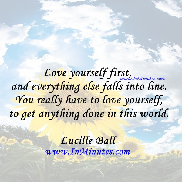 Love yourself first and everything else falls into line. You really have to love yourself to get anything done in this world.Lucille Ball