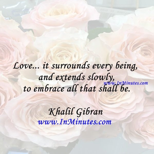 Love... it surrounds every being and extends slowly to embrace all that shall be.Khalil Gibran