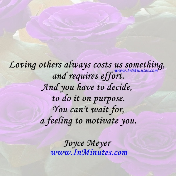 Loving others always costs us something and requires effort. And you have to decide to do it on purpose. You can't wait for a feeling to motivate you.Joyce Meyer