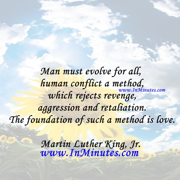 Man must evolve for all human conflict a method which rejects revenge, aggression and retaliation. The foundation of such a method is love.Martin Luther King, Jr.