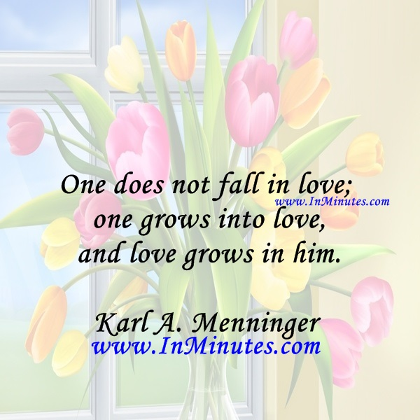 One does not fall in love; one grows into love, and love grows in him.Karl A. Menninger