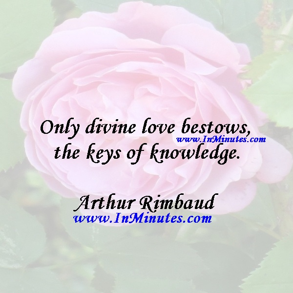 Only divine love bestows the keys of knowledge.Arthur Rimbaud