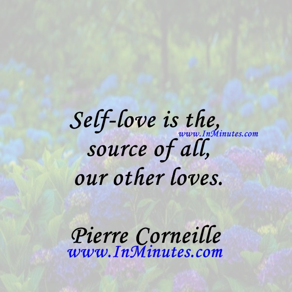 Self-love is the source of all our other loves.Pierre Corneille