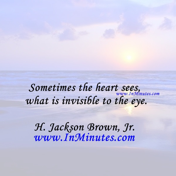 Sometimes the heart sees what is invisible to the eye.H. Jackson Brown, Jr.