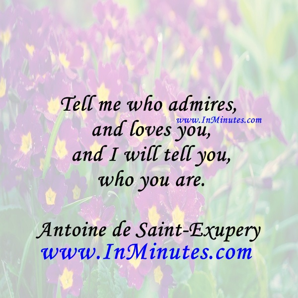 Tell me who admires and loves you, and I will tell you who you are.Antoine de Saint-Exupery