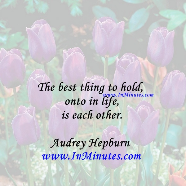 The best thing to hold onto in life is each other.Audrey Hepburn