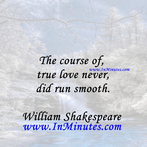 The course of true love never did run smooth.William Shakespeare