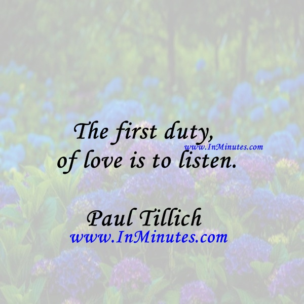 The first duty of love is to listen.Paul Tillich