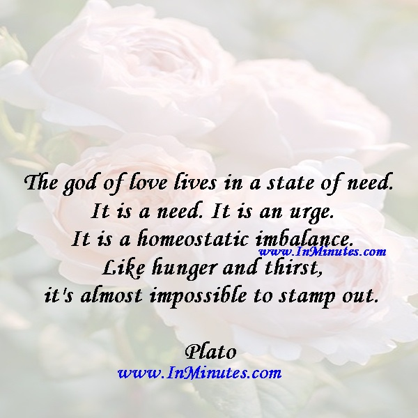 The god of love lives in a state of need. It is a need. It is an urge. It is a homeostatic imbalance. Like hunger and thirst, it's almost impossible to stamp out.Plato