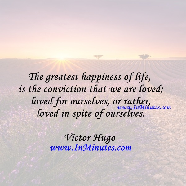 The greatest happiness of life is the conviction that we are loved; loved for ourselves, or rather, loved in spite of ourselves.Victor Hugo