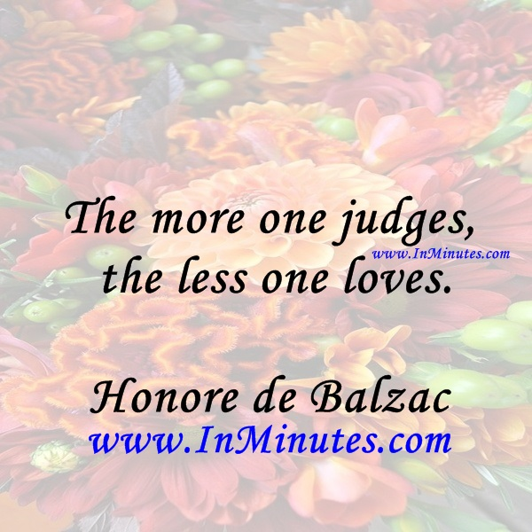 The more one judges, the less one loves.Honore de Balzac