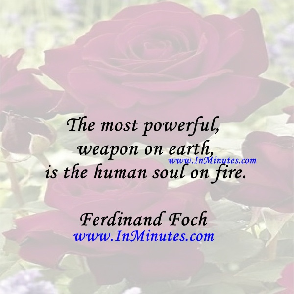 The most powerful weapon on earth is the human soul on fire.Ferdinand Foch