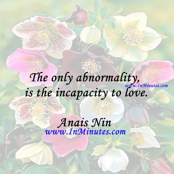 The only abnormality is the incapacity to love.Anais Nin