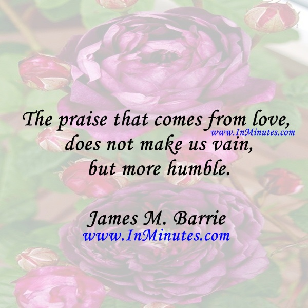 The praise that comes from love does not make us vain, but more humble.James M. Barrie