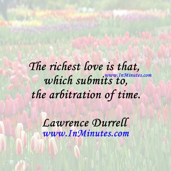 The richest love is that which submits to the arbitration of time.Lawrence Durrell