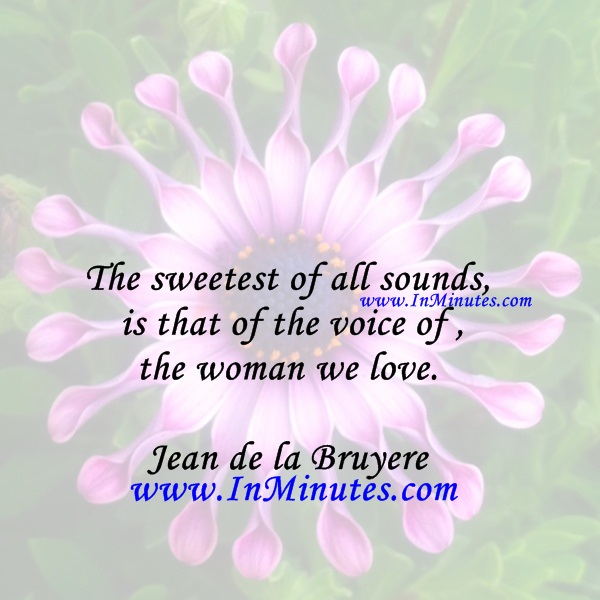The sweetest of all sounds is that of the voice of the woman we love.Jean de la Bruyere
