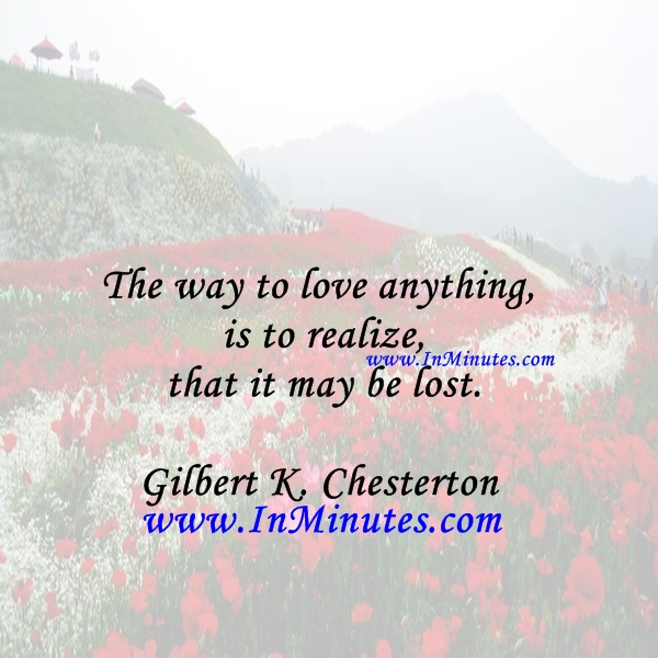 The way to love anything is to realize that it may be lost.Gilbert K. Chesterton
