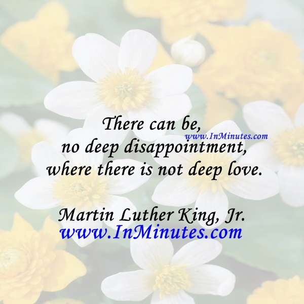 There can be no deep disappointment where there is not deep love.Martin Luther King, Jr.