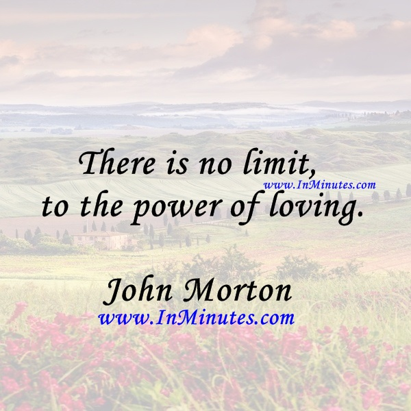 There is no limit to the power of loving.John Morton