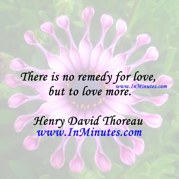 There is no remedy for love but to love more.Henry David Thoreau