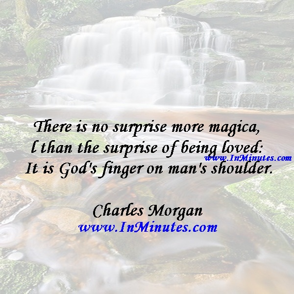 There is no surprise more magical than the surprise of being loved It is God's finger on man's shoulder.Charles Morgan