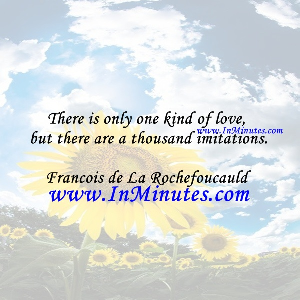 There is only one kind of love, but there are a thousand imitations.Francois de La Rochefoucauld