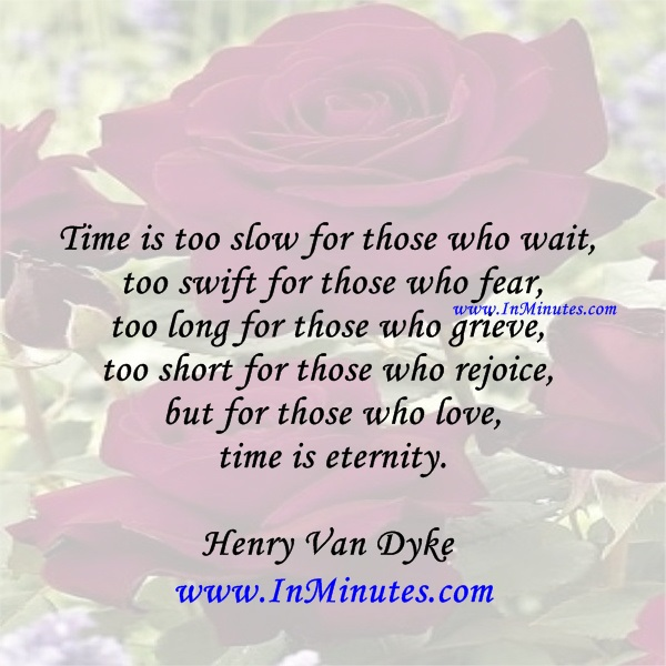 Time is too slow for those who wait, too swift for those who fear, too long for those who grieve, too short for those who rejoice, but for those who love, time is eternity.Henry Van Dyke